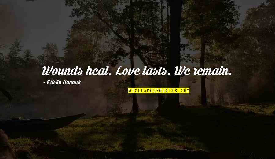Heal My Wounds Quotes By Kristin Hannah: Wounds heal. Love lasts. We remain.