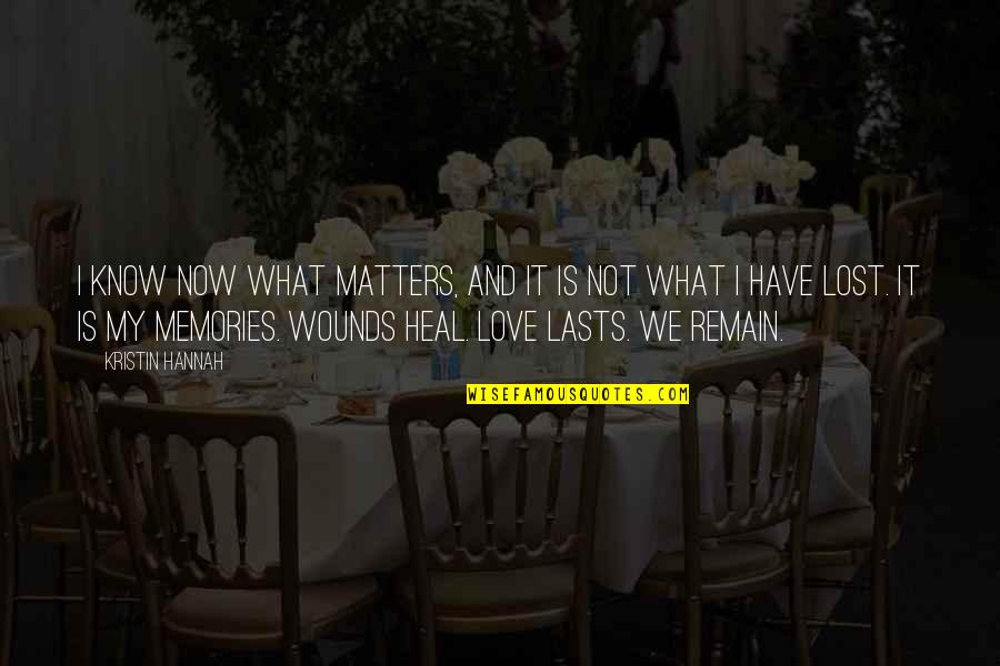 Heal My Wounds Quotes By Kristin Hannah: I know now what matters, and it is