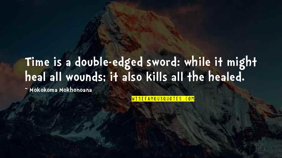 Heal My Wounds Quotes By Mokokoma Mokhonoana: Time is a double-edged sword: while it might