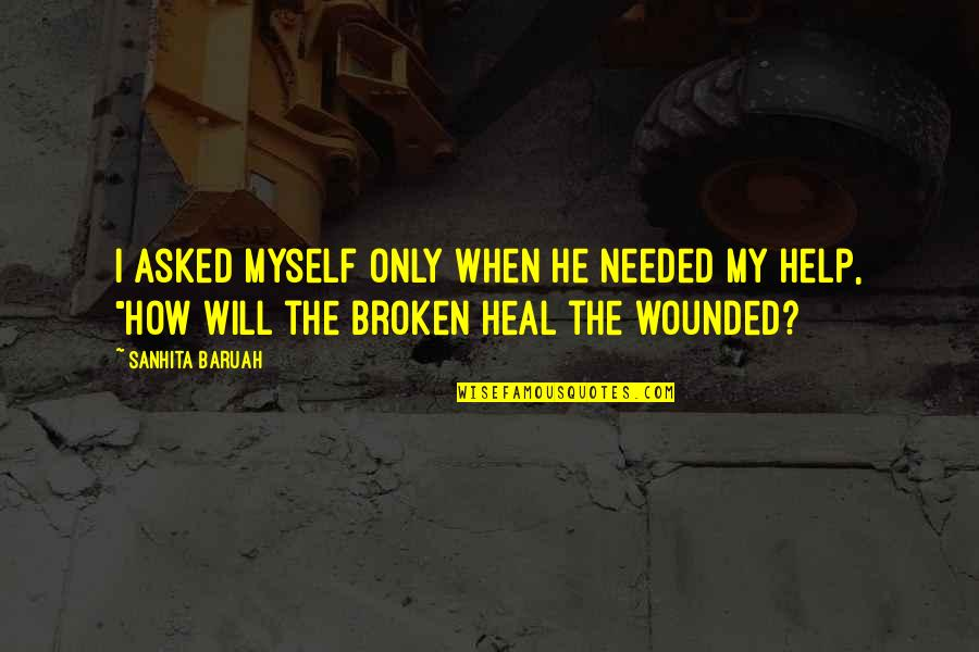 Heal My Wounds Quotes By Sanhita Baruah: I asked myself only when he needed my