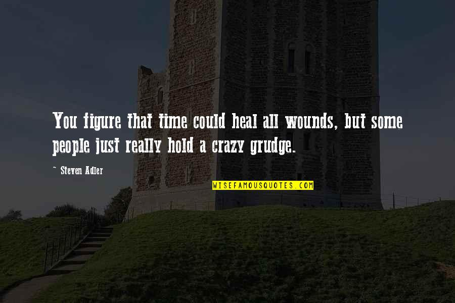 Heal My Wounds Quotes By Steven Adler: You figure that time could heal all wounds,