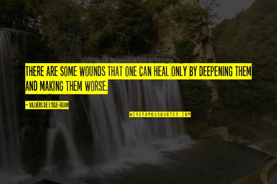 Heal My Wounds Quotes By Villiers De L'Isle-Adam: There are some wounds that one can heal