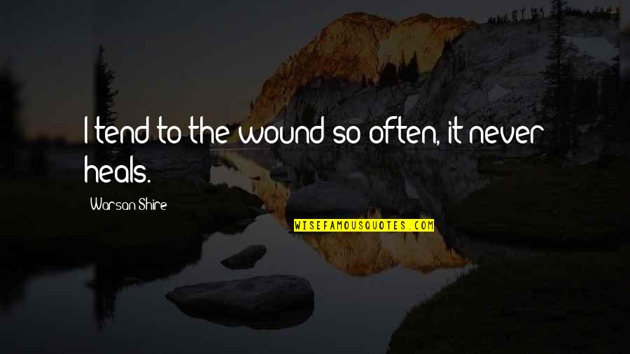 Heal My Wounds Quotes By Warsan Shire: I tend to the wound so often, it