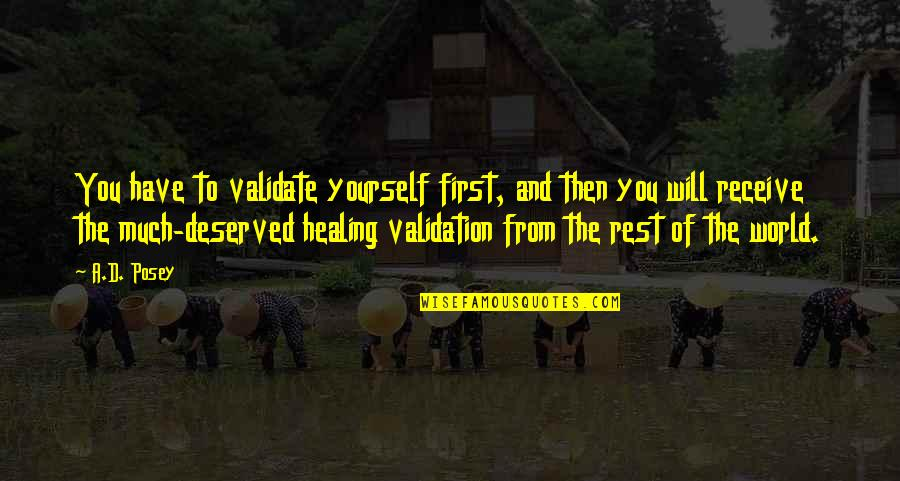 Healing The World Quotes By A.D. Posey: You have to validate yourself first, and then