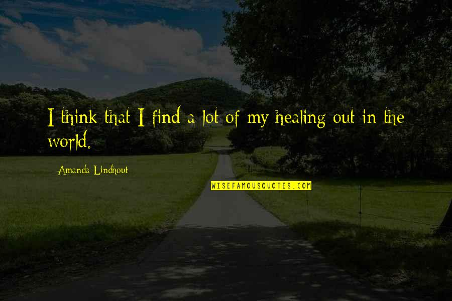 Healing The World Quotes By Amanda Lindhout: I think that I find a lot of