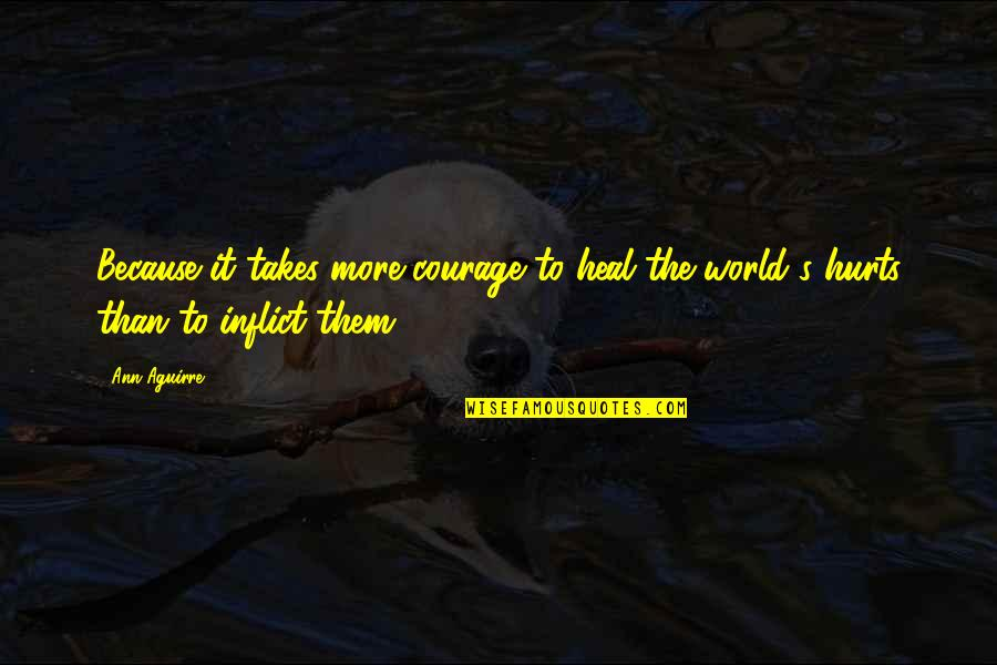 Healing The World Quotes By Ann Aguirre: Because it takes more courage to heal the