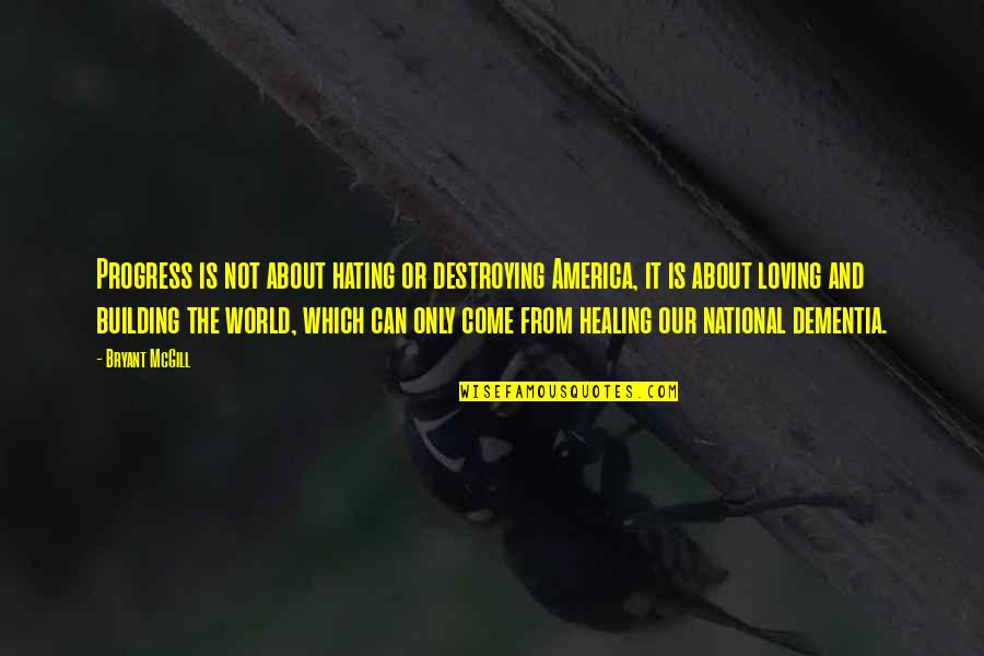 Healing The World Quotes By Bryant McGill: Progress is not about hating or destroying America,