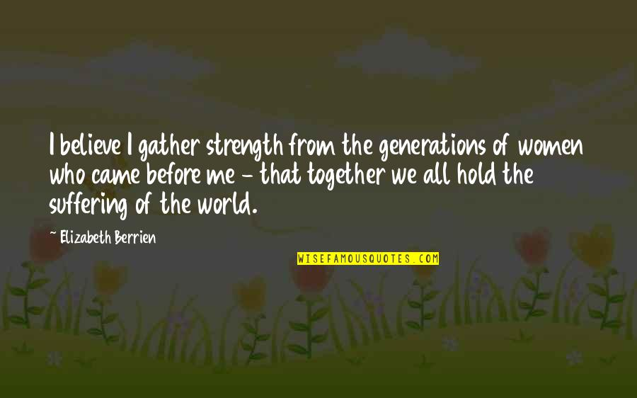 Healing The World Quotes By Elizabeth Berrien: I believe I gather strength from the generations