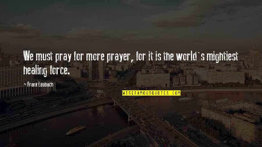Healing The World Quotes By Frank Laubach: We must pray for more prayer, for it