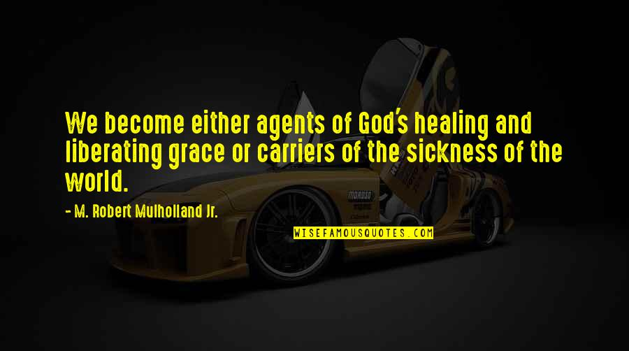 Healing The World Quotes By M. Robert Mulholland Jr.: We become either agents of God's healing and
