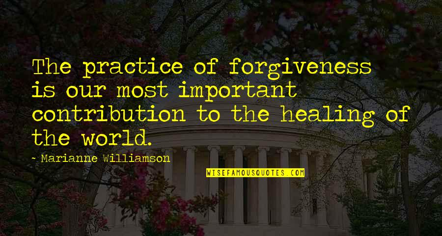 Healing The World Quotes By Marianne Williamson: The practice of forgiveness is our most important