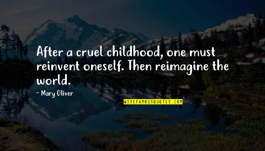 Healing The World Quotes By Mary Oliver: After a cruel childhood, one must reinvent oneself.