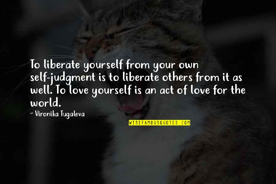 Healing The World Quotes By Vironika Tugaleva: To liberate yourself from your own self-judgment is