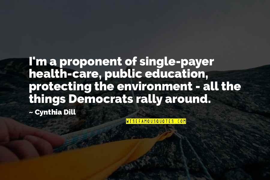 Health And Environment Quotes By Cynthia Dill: I'm a proponent of single-payer health-care, public education,