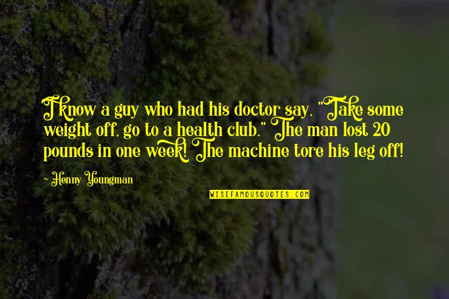 Health Club Quotes By Henny Youngman: I know a guy who had his doctor