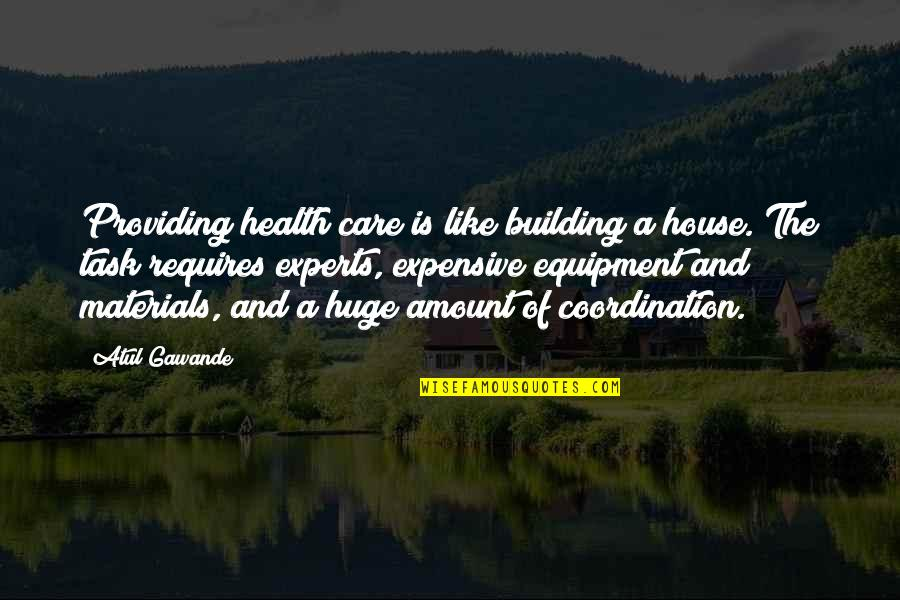 Health Expensive Quotes By Atul Gawande: Providing health care is like building a house.