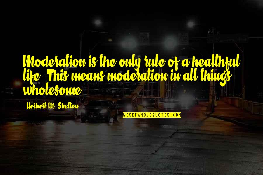 Health & Hygiene Quotes By Herbert M. Shelton: Moderation is the only rule of a healthful