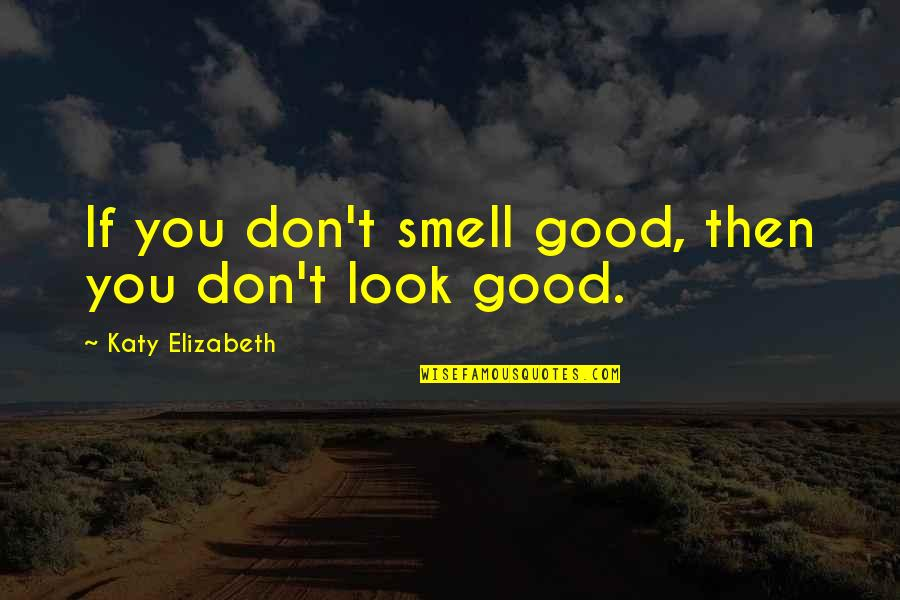 Health & Hygiene Quotes By Katy Elizabeth: If you don't smell good, then you don't