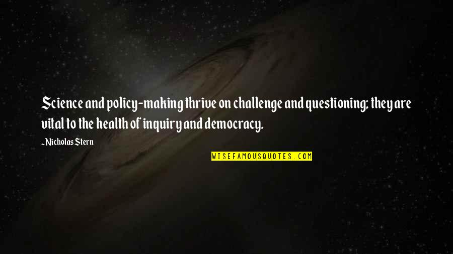 Health Policy Quotes By Nicholas Stern: Science and policy-making thrive on challenge and questioning;