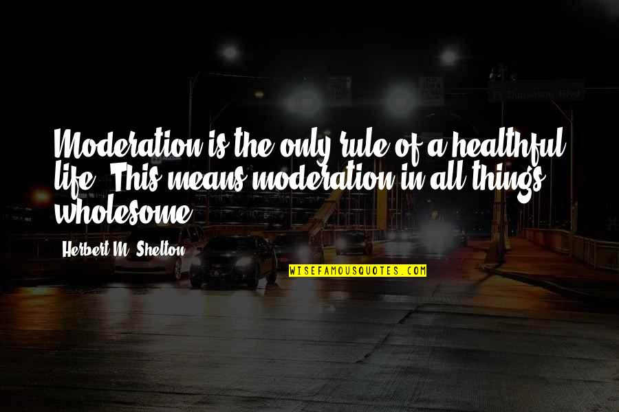 Healthful Quotes By Herbert M. Shelton: Moderation is the only rule of a healthful