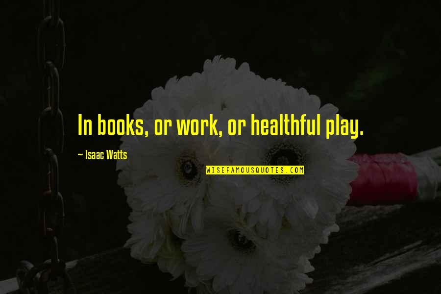 Healthful Quotes By Isaac Watts: In books, or work, or healthful play.