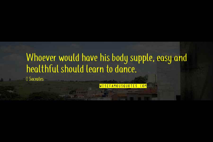 Healthful Quotes By Socrates: Whoever would have his body supple, easy and