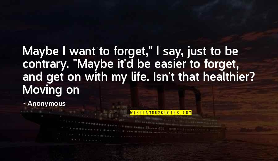 "Healthier Quotes By Anonymous: Maybe I want to forget,"" I say, just"