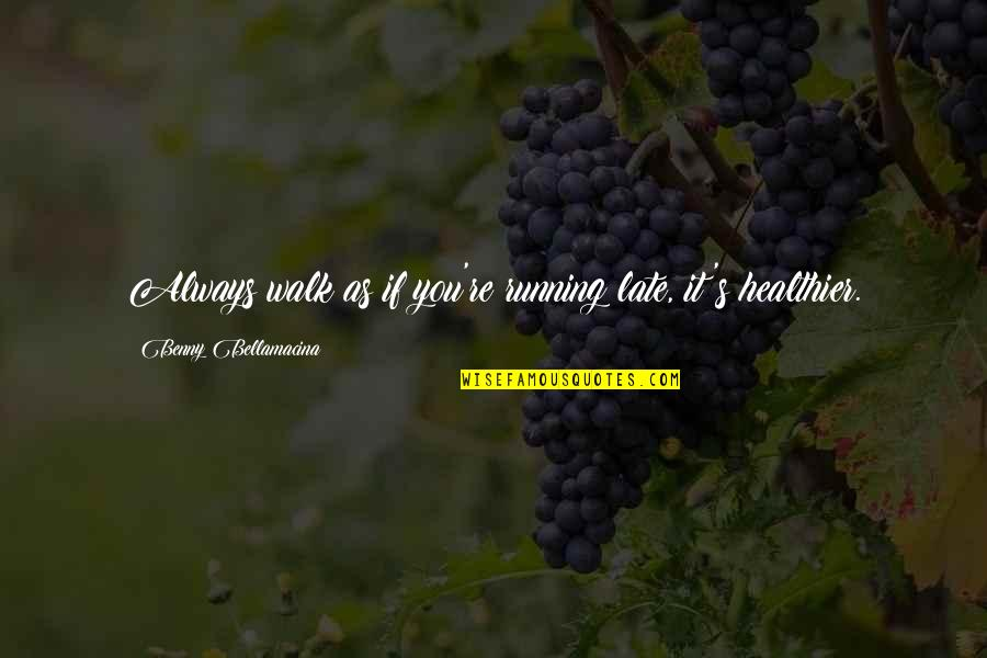 Healthier Quotes By Benny Bellamacina: Always walk as if you're running late, it's