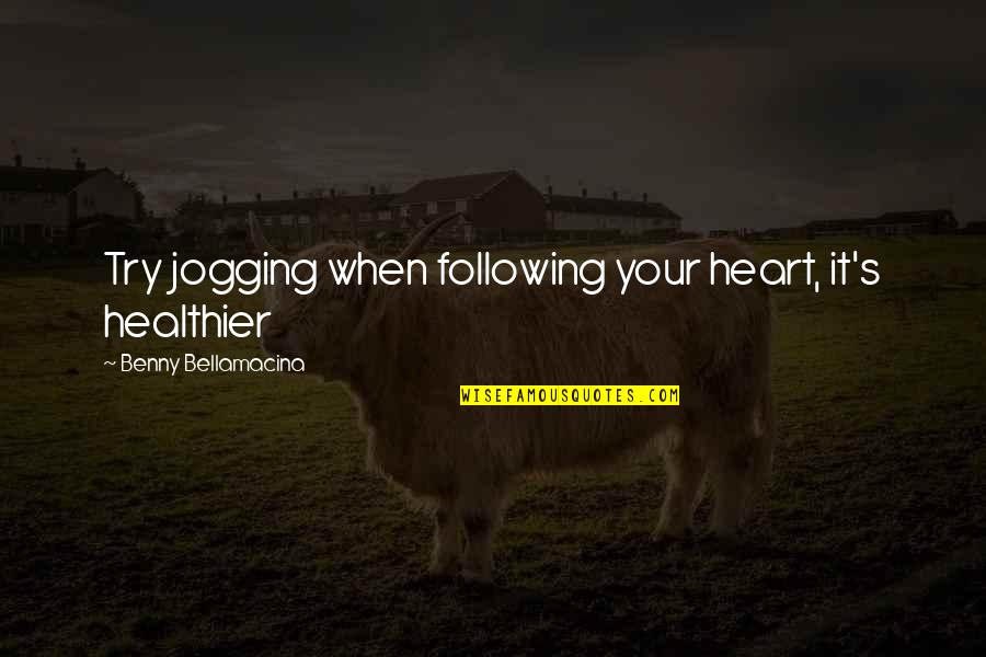 Healthier Quotes By Benny Bellamacina: Try jogging when following your heart, it's healthier