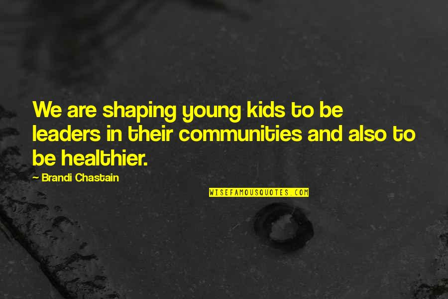 Healthier Quotes By Brandi Chastain: We are shaping young kids to be leaders