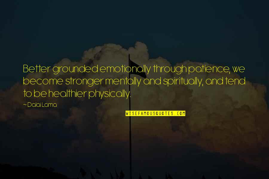 Healthier Quotes By Dalai Lama: Better grounded emotionally through patience, we become stronger