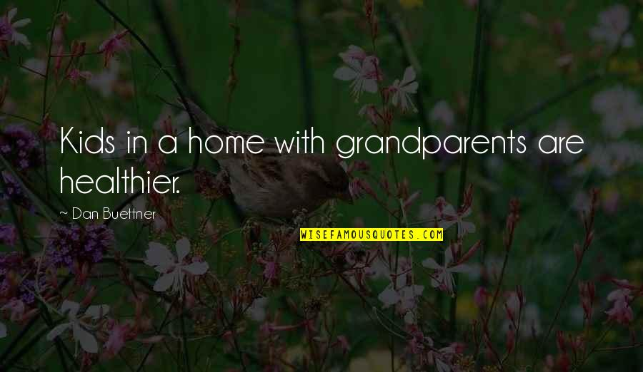 Healthier Quotes By Dan Buettner: Kids in a home with grandparents are healthier.