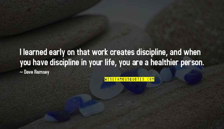 Healthier Quotes By Dave Ramsey: I learned early on that work creates discipline,