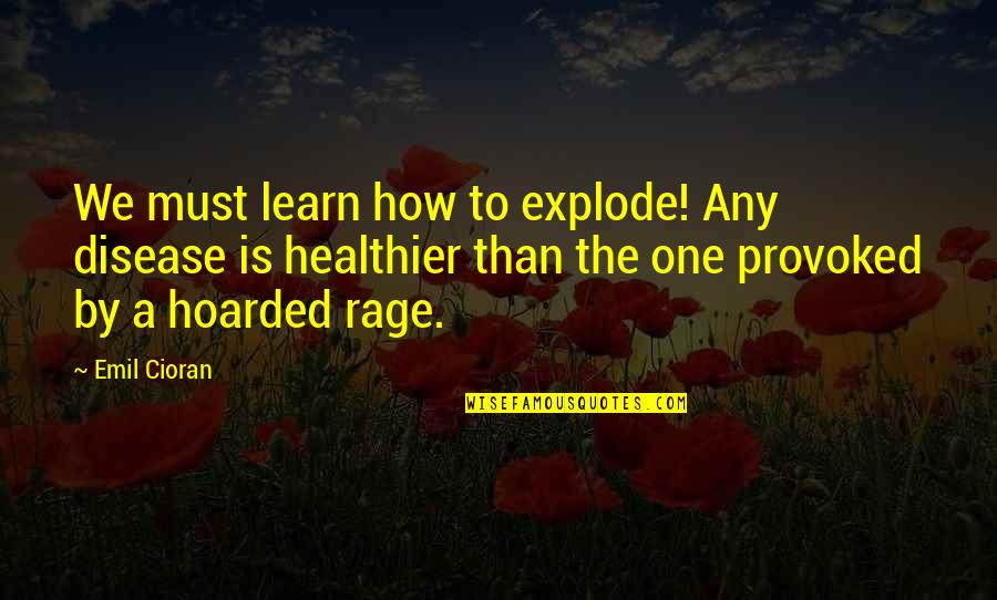 Healthier Quotes By Emil Cioran: We must learn how to explode! Any disease