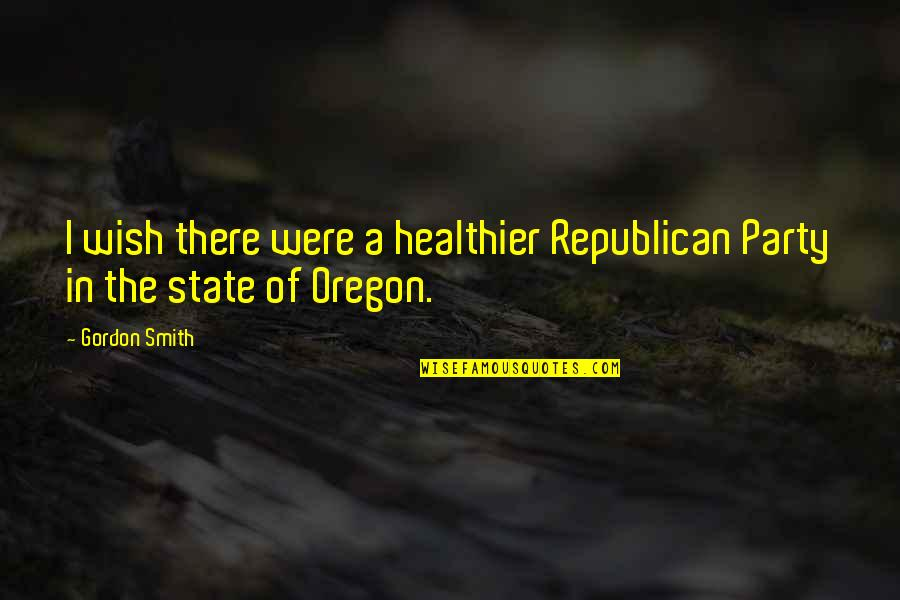 Healthier Quotes By Gordon Smith: I wish there were a healthier Republican Party