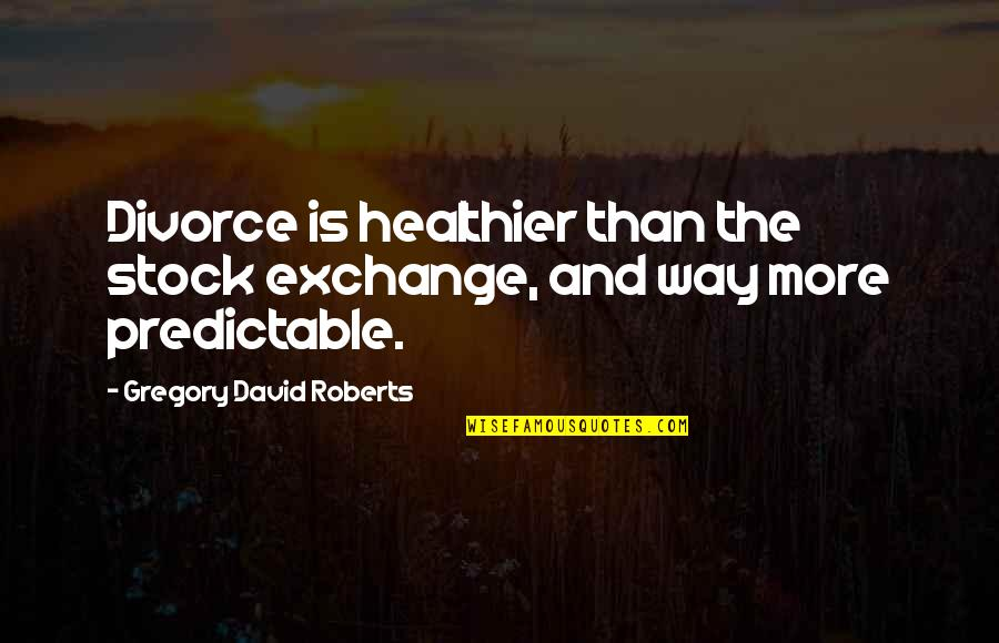 Healthier Quotes By Gregory David Roberts: Divorce is healthier than the stock exchange, and