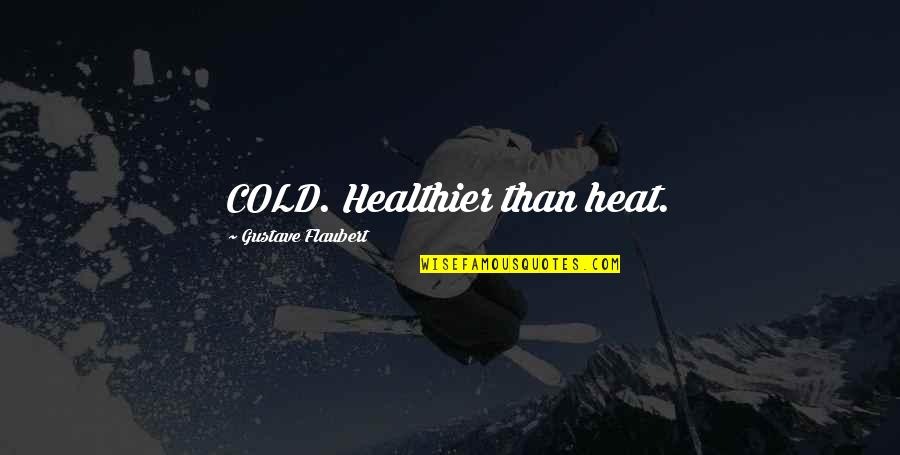 Healthier Quotes By Gustave Flaubert: COLD. Healthier than heat.
