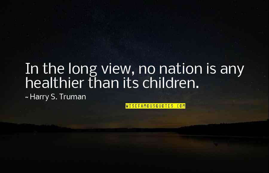 Healthier Quotes By Harry S. Truman: In the long view, no nation is any