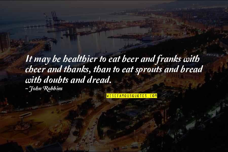 Healthier Quotes By John Robbins: It may be healthier to eat beer and
