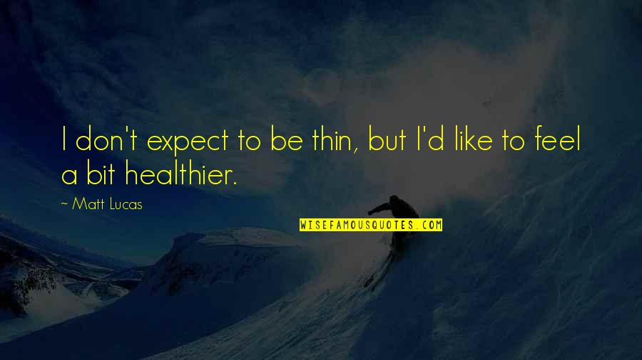 Healthier Quotes By Matt Lucas: I don't expect to be thin, but I'd