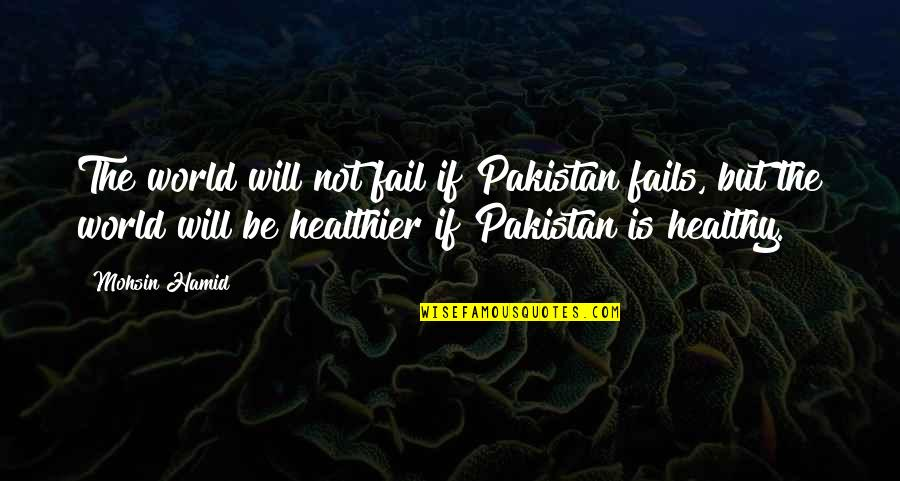 Healthier Quotes By Mohsin Hamid: The world will not fail if Pakistan fails,