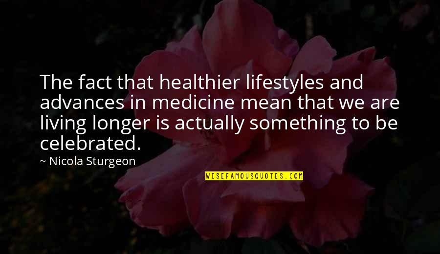 Healthier Quotes By Nicola Sturgeon: The fact that healthier lifestyles and advances in