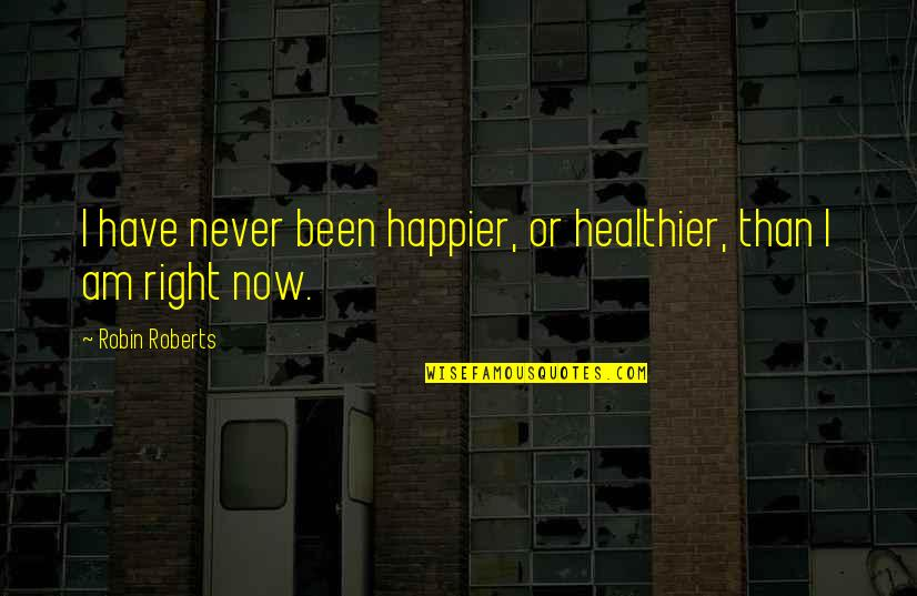 Healthier Quotes By Robin Roberts: I have never been happier, or healthier, than