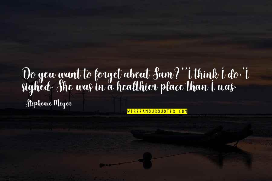 Healthier Quotes By Stephenie Meyer: Do you want to forget about Sam?''I think