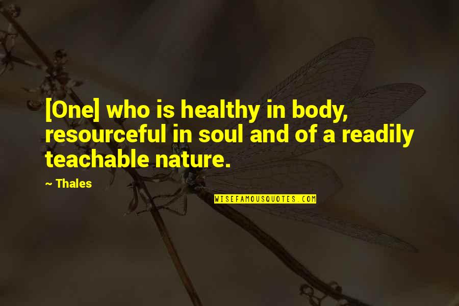 Healthy Body And Soul Quotes By Thales: [One] who is healthy in body, resourceful in