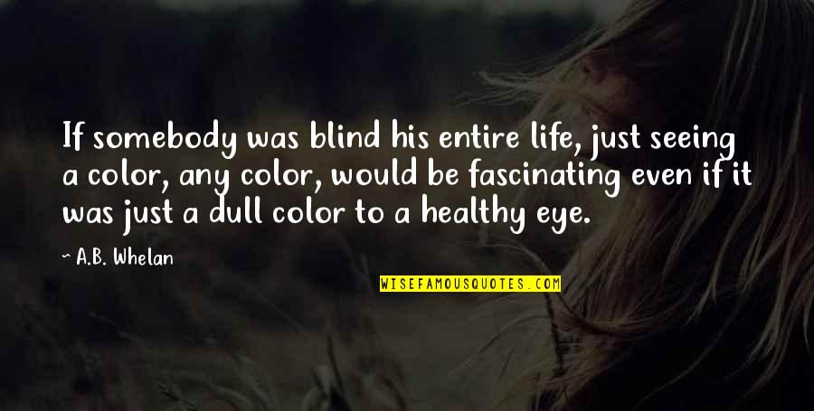 Healthy Life Inspirational Quotes By A.B. Whelan: If somebody was blind his entire life, just