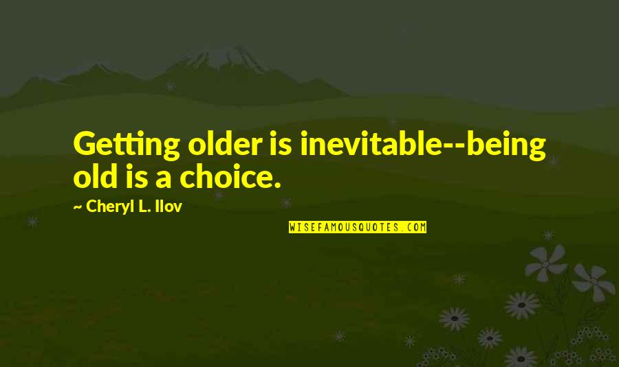 Healthy Life Inspirational Quotes By Cheryl L. Ilov: Getting older is inevitable--being old is a choice.
