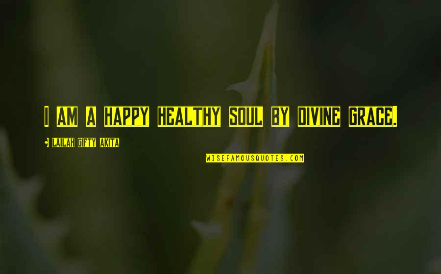 Healthy Life Inspirational Quotes By Lailah Gifty Akita: I am a happy healthy soul by divine