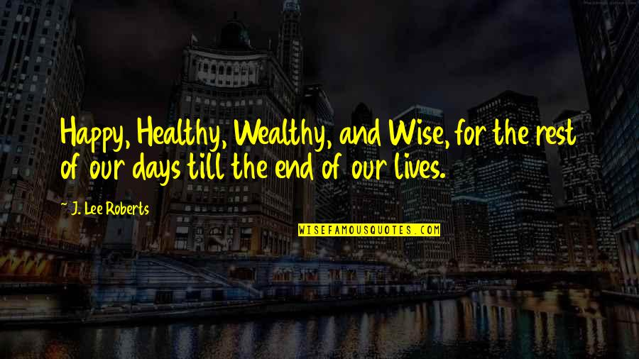 Healthy Wealthy And Wise Quotes By J. Lee Roberts: Happy, Healthy, Wealthy, and Wise, for the rest