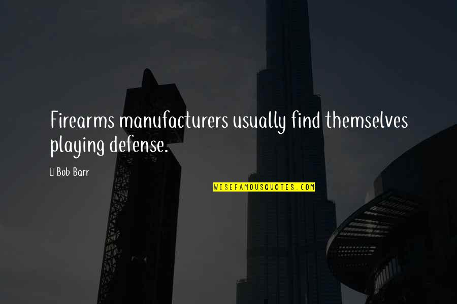Heared Quotes By Bob Barr: Firearms manufacturers usually find themselves playing defense.